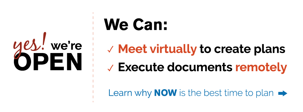 Yes! We're Open. We can meet virtually to create plans and execute documents remotely. Learn why NOW is the best time to plan.