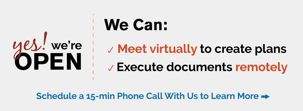 Yes! We're Open. We can meet virtually to create plans and execute documents remotely. Schedule a 15-min Phone Call With Us to Learn More